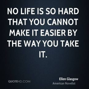 No life is so hard that you cannot make it easier by the way you take ...