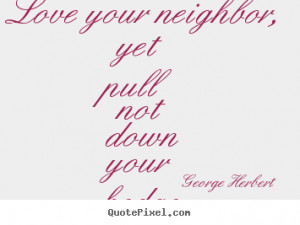 Quotes about love - Love your neighbor, yet pull not down your hedge.