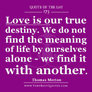 Quote Of The Day, Love is our true destiny. We do not find the meaning ...