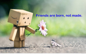 these quote, friends are born not made in life, you need a friend ...