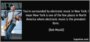 You're surrounded by electronic music in New York. I mean New York is ...