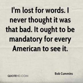 Bob Cummins - I'm lost for words. I never thought it was that bad. It ...