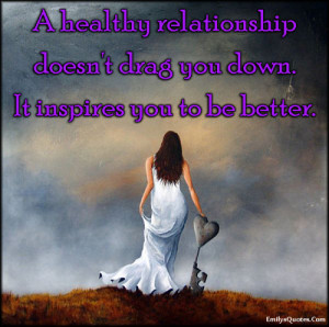 healthy relationship doesn't drag you down. It inspires you to be ...