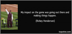 My impact on the game was going out there and making things happen ...