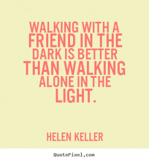 Quotes about friendship - Walking with a friend in the dark is better ...