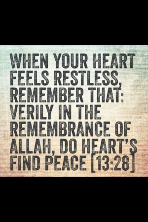 Quran 13:28 - When your heart feels restless, remember that; verily in ...