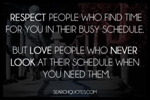 Respect people who find time for you in their busy schedule. But love ...