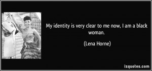 My identity is very clear to me now, I am a black woman. - Lena Horne