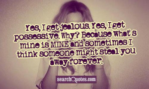 Yes, I get jealous. Yes, I get possessive. Why? Because what's mine is ...