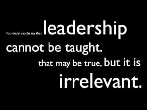 Too many people say that Leadership cannot be taught. That may be true ...