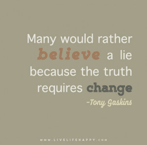 Many would rather believe a lie because the truth requires change ...