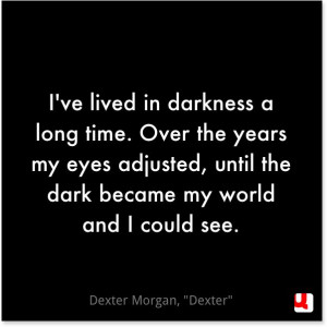darkness a long time. Over the years my eyes adjusted, until the dark ...