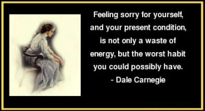 feeling sorry for yourself, and your present condition, is not only a ...