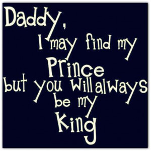 ... May Find My Prince But You Will Always be My King ~ Family Quote