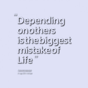 Quotes Picture: depending on others is the biggest mistake of life