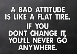 bad attitude is like a flat tire. If you don't change it, you'll ...