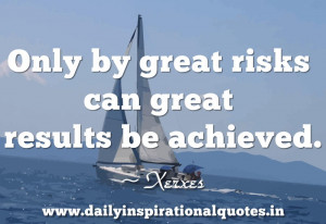 ... by great risks can great results be achieved ~ Inspirational Quote