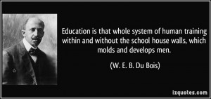... school house walls, which molds and develops men. - W. E. B. Du Bois