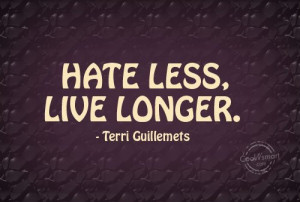 Hate Quote: Hate less, live longer. – Terri Guillemets Hate-(2)