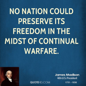 No nation could preserve its freedom in the midst of continual warfare ...
