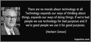 There are no morals about technology at all. Technology expands our ...