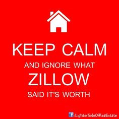 Keep Calm and Ignore What #ZIllow Said It's Worth!