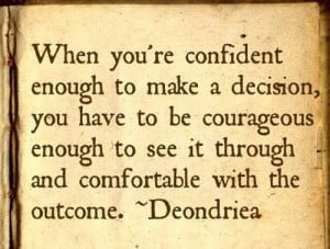 When you are confident enough to make a decision, you have to be ...