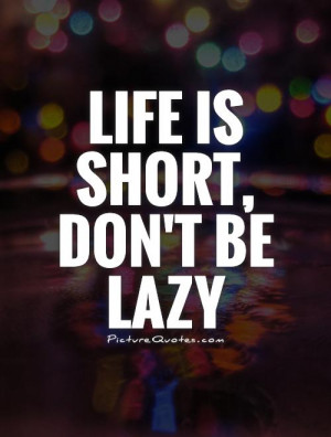 Life is short, don't be lazy Picture Quote #1