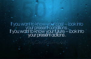 If you want to know your past – look into your present conditions ...