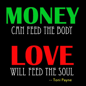 quote about love vs money money can feed the body love will feed the ...