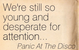 ... quotespictures.com/were-still-so-young-and-desperate-for-attention