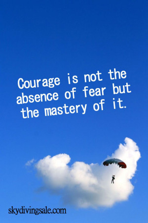 Courage is not the absence of fear but the mastery of it.