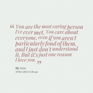 You are the most caring person I've ever met. You care about everyone ...