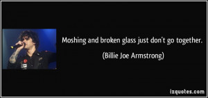 Moshing and broken glass just don't go together. - Billie Joe ...