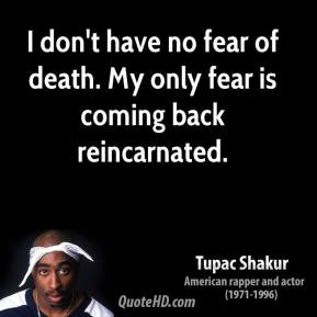 don't have no fear of death. My only fear is coming back ...