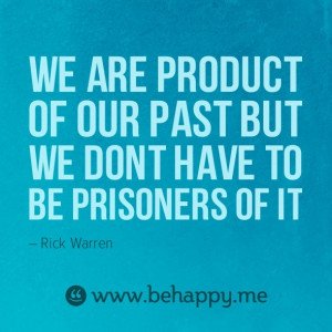 ... of our past but we don't have to be a prisoner of it. - Rick Warren