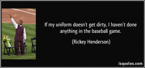 If my uniform doesn't get dirty, I haven't done anything in the ...