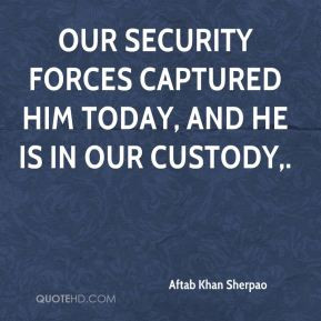 Aftab Khan Sherpao - Our security forces captured him today, and he is ...