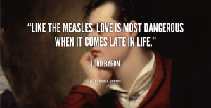 Like the measles, love is most dangerous when it comes late in life ...