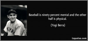 Baseball is ninety percent mental and the other half is physical ...
