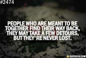 People who are meant to be together find their way back, they may take ...