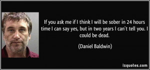 ... -time-i-can-say-yes-but-in-two-years-i-can-t-daniel-baldwin-10730.jpg