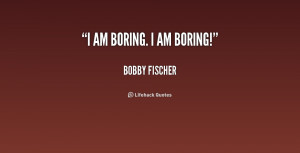 quote-Bobby-Fischer-i-am-boring-i-am-boring-158647.png