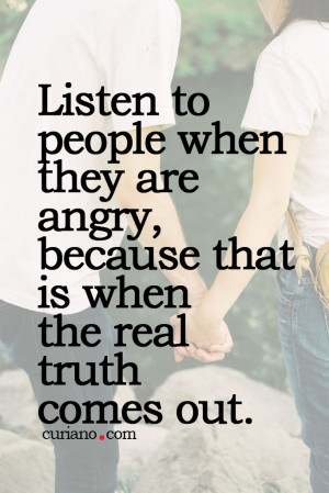 ... when they are angry, because that is when the real truth comes out