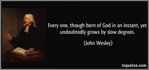 ... in an instant, yet undoubtedly grows by slow degrees. - John Wesley