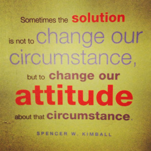 ... Change Our Circumstance, But To Change Our Attitude About That