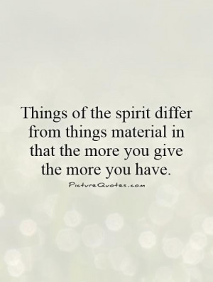 ... material in that the more you give the more you have. Picture Quote #1