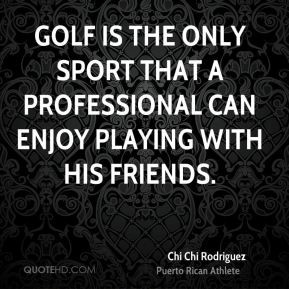 Chi Chi Rodriguez - Golf is the only sport that a professional can ...