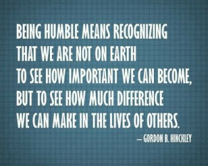 Being humble means recognizing that we are not on earth to see how ...