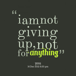Quotes Picture: i am not giving up, not for anything